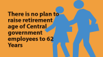 There is no plan to raise retirement age of Central government employees to 62 Years