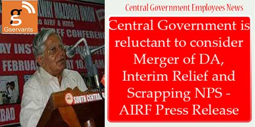 Central Government is reluctant to consider Merger of DA,Interim Relief and Scrapping NPS - AIRF