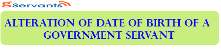 Alteration of date of birth of a Government Servant