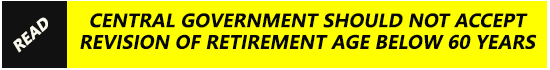 Central government should not accept revision of Retirement Age below 60 years