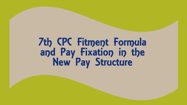 7th CPC Fitment Formula and Pay Fixation in the New Pay Structure