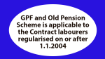 GPF and Old Pension Scheme is applicable to the Contract labourers regularised on or after 1.1.2004