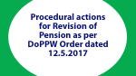 Procedural actions for Revision of Pension as per DoPPW Order dated 12.5.2017