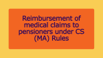Reimbursement of medical claims to pensioners under CS (MA) Rules