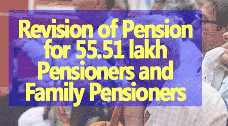 Revision of Pension for 55.51 lakh Pensioners and Family Pensioners