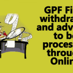 GPF Final withdrawal and advance to be processed through Online