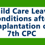Child Care Leave Conditions after implementation of  7th CPC