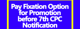 Pay Fixation Option for Promotion before 7th CPC Notification