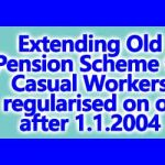 Extending Old Pension Scheme to Casual Workers regularised on or after 1.1.2004