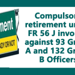 Compulsory retirement under FR 56 J invoked against 93 Group A and 132 Group B Officers