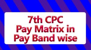 7th CPC Pay Matrix in Pay Band wise
