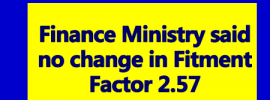 Finance Ministry said no change in Fitment Factor 2.57