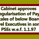 Cabinet approves regularisation of Pay Scales of below Board Level Executives in some PSEs w.e.f. 1.1.97