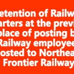 Retention of Railway quarters at the previous place of posting by Railway employees posted to Northeast Frontier Railway