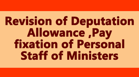 Revision of Deputation Allowance ,Pay fixation of Personal Staff of Ministers