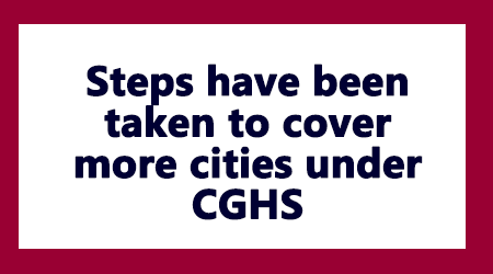 Steps have been taken to cover more cities under CGHS