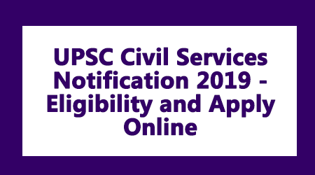 UPSC Civil Services Notification 2019 - Eligibility and Apply Online