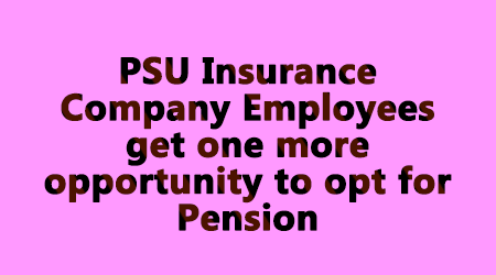 PSU Insurance Company Employees get one more opportunity to opt for Pension