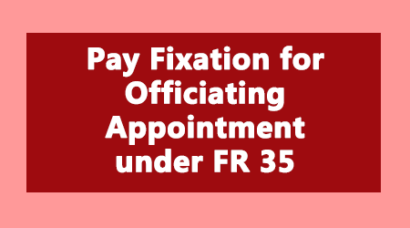 Pay Fixation for Officiating Appointment under FR 35