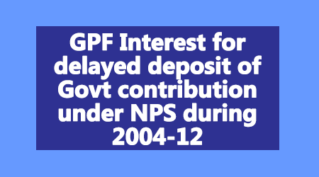 GPF Interest for delayed deposit of Govt contribution under NPS during 2004-12