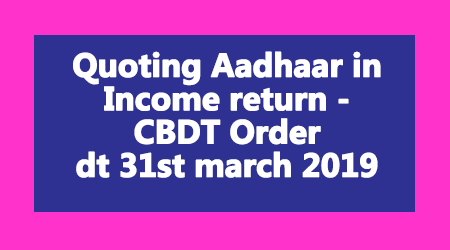 Quoting Aadhaar in Income return - CBDT Order dt 31st march 2019
