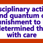 Disciplinary action and quantum of punishment to be determined the with care