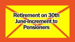 Retirement on 30th June-Increment to Pensioners