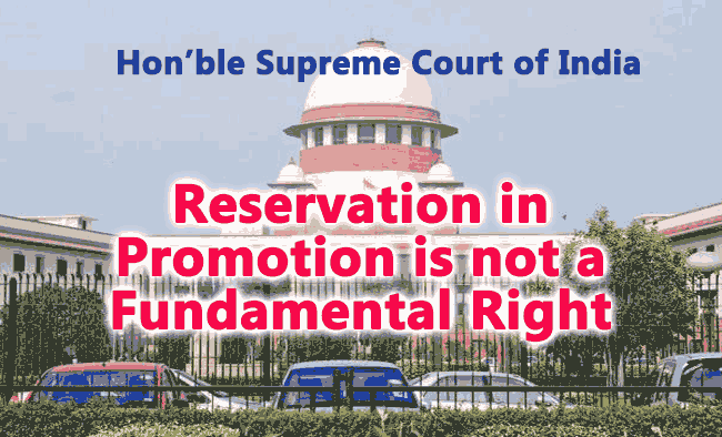 Honourable Supreme Court Judgement stated that  Reservation in Promotion  is not a fundamental right