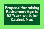 Proposal for raising Retirement Age to 62 Years waits for Cabinet Nod