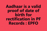 Aadhaar is a valid proof of date of birth for rectification in PF Records