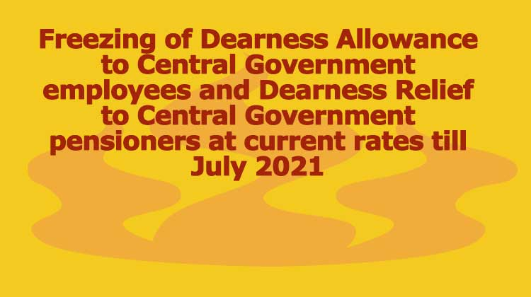 Freezing of Dearness Allowance to Central Government employees and Dearness Relief to Central Government pensioners at current rates till July 2021