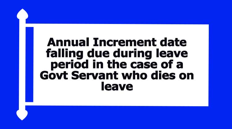 Annual Increment date falling due during leave period in the case of a Govt Servant who dies on leave
