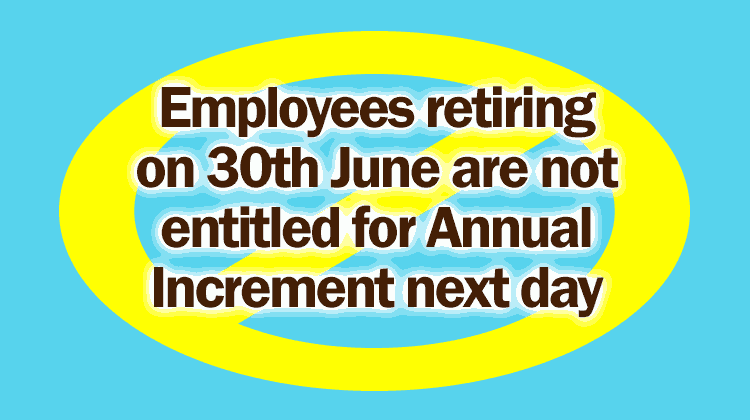 Employees retiring on 30th June are not entitled for Annual Increment next day