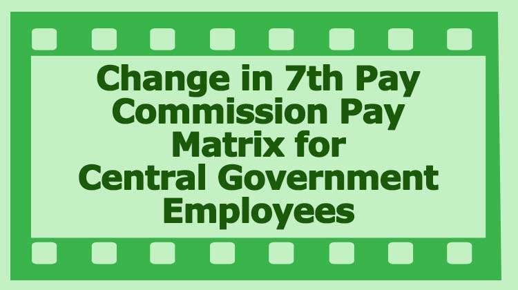 change in 7th pay commission pay matrix Table central Government employees