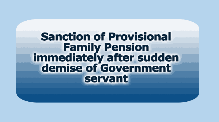 Sanction of Provisional Family Pension immediately after sudden demise of Government servant