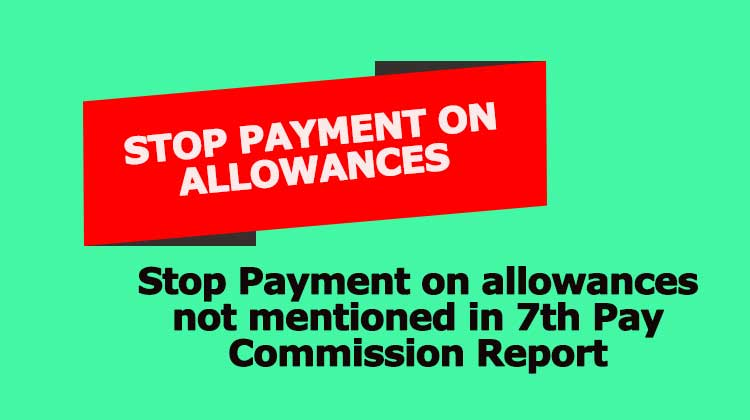 Stop Payment on allowances not mentioned in 7th Pay Commission Report