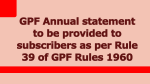 GPF Annual statement to be provided to subscribers as per Rule 39 of GPF Rules 1960