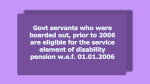Govt servants who were boarded out, prior to 2006 are eligible for the service element of disability pension w.e.f. 01.01.2006