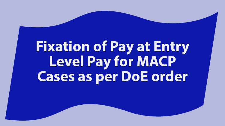 Fixation of Pay at Entry Level Pay for MACP Cases as per DoE order