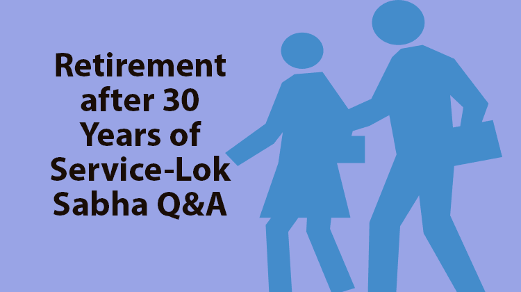 Retirement after 30 Years of Service-Lok Sabha Q&A
