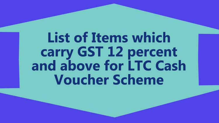 List of Items which carry GST 12 percent and above for LTC Cash Voucher Scheme