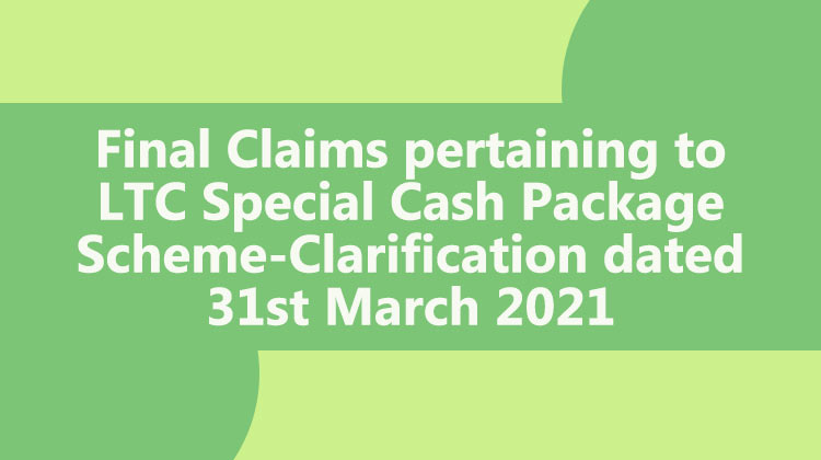 Final Claims pertaining to LTC Special Cash Package Scheme-Clarification dated 31st March 2021