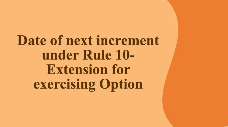 Date of next increment under Rule 10- Extension for exercising Option